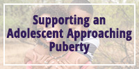 Supporting an Adolescent as he/she Approaches Puberty
